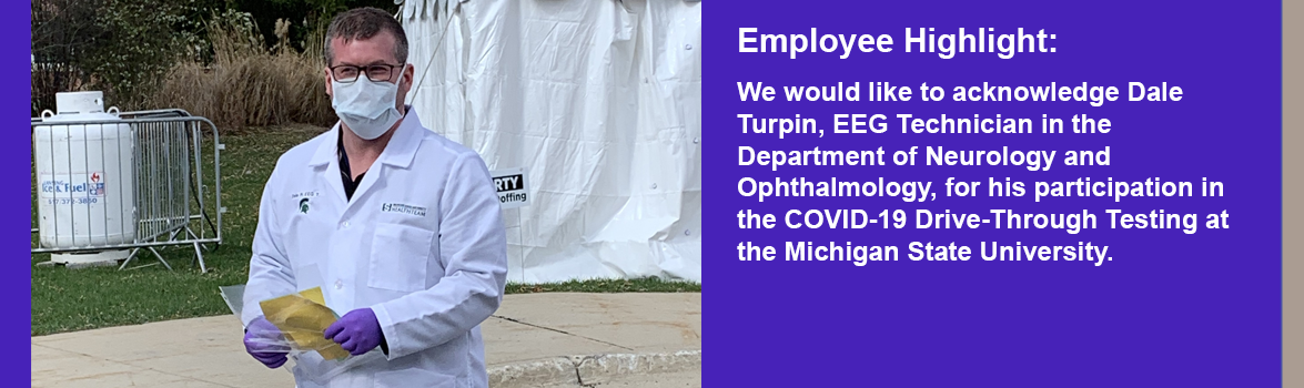 We would like to acknowledge Dale Turpin, EEG Technician in the Department of Neurology and Ophthalmology, for his participation in the COVID-19 Drive-Through Testing at the Michigan State University.